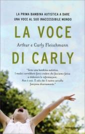 LA VOCE DI CARLY La prima bambina autistica a dare voce al suo inaccessibile mondo di Carly Fleischmann, Arthur Fleischmann