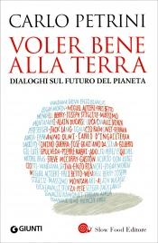VOLER BENE ALLA TERRA Dialoghi sul futuro del pianeta di Carlo Petrini