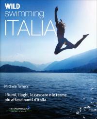 WILD SWIMMING ITALIA Alla scoperta di fiumi, laghi, cascate e terme più affascinanti d'Italia di Michele Tameni