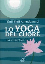 LO YOGA DEL CUORE Discorsi spirituali di Shrii Shrii Anandamurti di Shrii Shrii Anandamurti