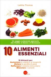 10 ALIMENTI ESSENZIALI Un saggio e piacevole approccio alla vitalità, la salute e il benessere di Lalitha Thomas