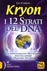 KRYON - I 12 STRATI DEL DNA Un Insegnamento Metafisico per sviluppare la Maestria Interiore di Lee Carroll, Kryon