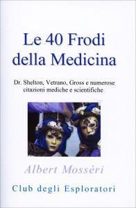 LE 40 FRODI DELLA MEDICINA Dr. Shelton, Vetrano, Gross e numerose citazioni mediche e scientifiche di Albert Mosséri