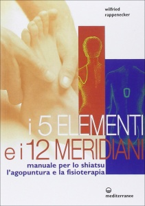 I CINQUE ELEMENTI E I DODICI MERIDIANI Manuale per lo shiatsu, l'agopuntura e la fisioterapia di Wilfried Rappenecker