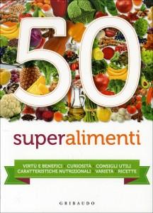 50 SUPERALIMENTI Virtù e benefici, curiosità, consigli utili, caratteristiche nutrizionali, varietà, ricette
