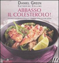 ABBASSO IL COLESTEROLO! Un cuoco e una dietista ci insegnano a mangiare bene e in modo salutare di Daniel Green, Catherine Collins