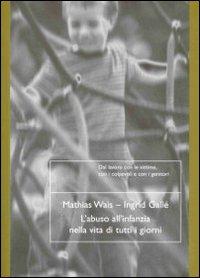 L'ABUSO ALL'INFANZIA NELLA VITA DI TUTTI I GIORNI Dal lavoro con le vittime, con i colpevoli e con i genitori di Mathias Wais, Ingrid Gallé