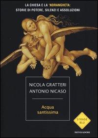 ACQUA SANTISSIMA La Chiesa e la 'Ndrangheta: Storia di Potere, Silenzi e Assoluzioni di Nicola Gratteri, Antonio Nicaso