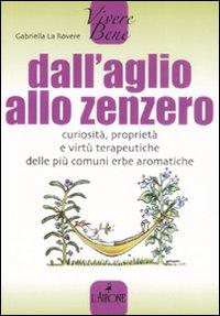 DALL'AGLIO ALLO ZENZERO Curiosità, proprietà, e virtù terapeutiche delle più comuni erbe aromatiche di Gabriella la Rovere