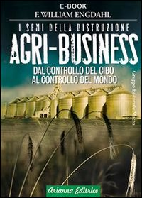 AGRI-BUSINESS - I SEMI DELLA DISTRUZIONE (EBOOK) Dal controllo del cibo al controllo del mondo di F. William Engdahl