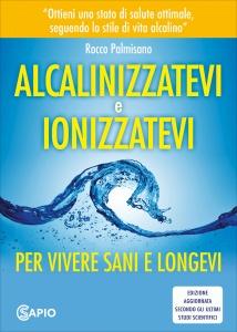 ALCALINIZZATEVI E IONIZZATEVI Per vivere sani e longevi di Rocco Palmisano, Theodore A. Baroody
