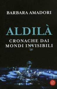 ALDILà - CRONACHE DAI MONDI INVISIBILI di Barbara Amadori