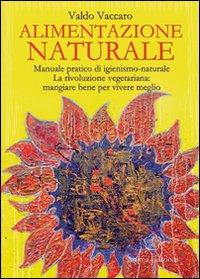 ALIMENTAZIONE NATURALE Manuale pratico di igienismo-naturale - La rivoluzione vegetariana: mangiare bene per vivere meglio di Valdo Vaccaro