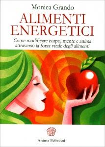ALIMENTI ENERGETICI Come modificare corpo, mente e anima attraverso la forza vitale degli alimenti di Monica Grando