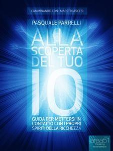 ALLA SCOPERTA DEL TUO IO (EBOOK) Guida per mettersi in contatto con i propri Spiriti della Ricchezza di Pasquale Parrelli