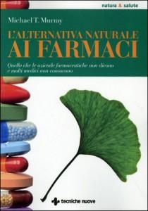 L'ALTERNATIVA NATURALE AI FARMACI Quello che le aziende farmaceutiche non dicono e molti medici non conoscono di Michael T. Murray