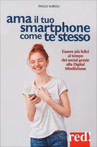 AMA IL TUO SMARTPHONE COME TE STESSO Essere più felici al tempo dei social grazie alla digital mindfulness di Paolo Subioli