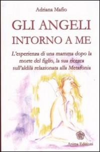 GLI ANGELI INTORNO A ME L'esperienza di una mamma dopo la morte del figlio, la sua ricerca sull'aldilà relazionata alla Metafonia di Adriana Mafio