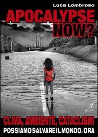 APOCALYPSE NOW? Clima, ambiente, cataclismi. Possiamo salvare il mondo. Ora di Luca Lombroso