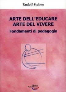 ARTE DELL'EDUCARE ARTE DEL VIVERE Fondamenti di pedagogia di Rudolf Steiner