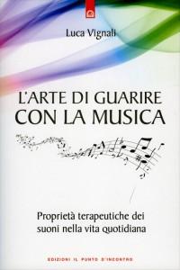 L'ARTE DI GUARIRE CON LA MUSICA Proprietà terapeutiche dei suoni nella vita quotidiana di Luca Vignali