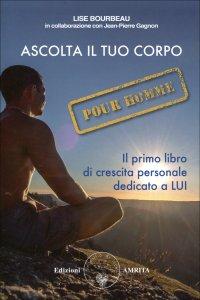 ASCOLTA IL TUO CORPO. POUR HOMME Il primo libro di crescita personale dedicato a LUI di Lise Bourbeau