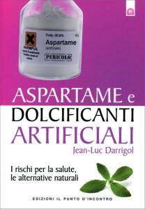 ASPARTAME E DOLCIFICANTI ARTIFICIALI I rischi per la salute, le alternative naturali di Jean Luc Darrigol