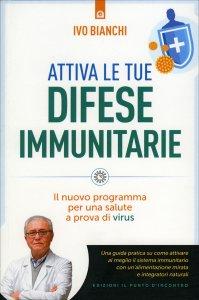 ATTIVA LE TUE DIFESE IMMUNITARIE Il nuovo programma per una salute a prova di virus di Ivo Bianchi