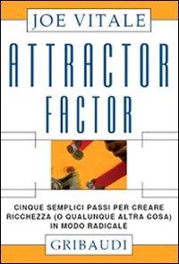 ATTRACTOR FACTOR Cinque semplici passi per creare ricchezza (o qualunque altra cosa) in modo radicale di Joe Vitale