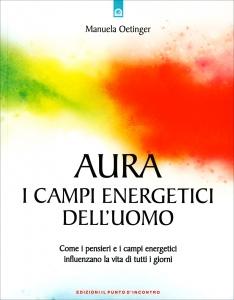 AURA: I CAMPI ENERGETICI DELL'UOMO Come i pensieri e i campi energetici influenzano la vita di tutti i giorni di Manuela Oetinger