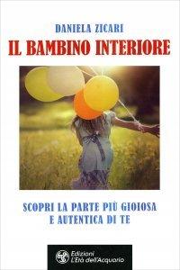 IL BAMBINO INTERIORE Scopri la parte più gioiosa e autentica di te di Daniela Zicari