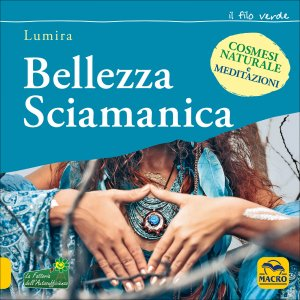 BELLEZZA SCIAMANICA Cosmesi naturale e meditazioni di Lumira