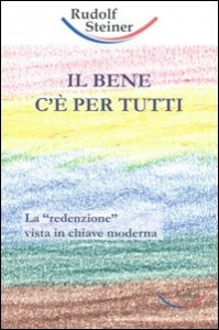 "IL BENE C'è PER TUTTI La ""redenzione"" vista in chiave moderna di Rudolf Steiner"