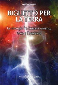 BIGLIETTO PER LA TERRA La sinergia fra l'essere umano, Gaia e l'Universo di Diego Giaimi