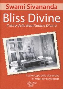 BLISS DIVINE - IL LIBRO DELLA BEATITUDINE DIVINA Il vero scopo della vita umana e i mezzi per conseguirlo di Swami Sivananda
