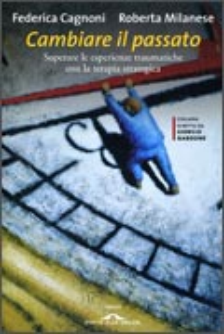 CAMBIARE IL PASSATO Superare le esperienze traumatiche con la terapia strategica di Federica Cagnoni, Roberta Milanese
