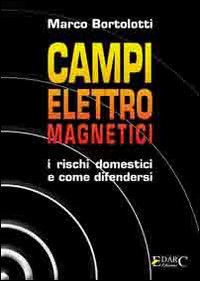 CAMPI ELETTROMAGNETICI I rischi domestici e come difendersi di Marco Bortolotti