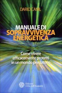 MANUALE DI SOPRAVVIVENZA ENERGETICA Come vivere efficacemente protetti in un mondo predatorio di Dario Canil