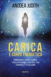 CARICA E CORPO ENERGETICO Comprendere e usare la chiave vitale per guarire la tua vita, i tuoi chakra e le tue relazioni di Anodea Judith
