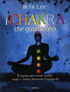I CHAKRA CHE GUARISCONO Il segreto per sanare mente, corpo e anima attraverso l'energia Ki di Ilchi Lee