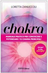 CHAKRA Manuale pratico per conoscere e potenziare i 12 chakra principali di Loretta Zanuccoli