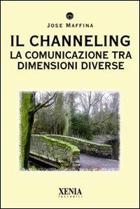 IL CHANNELING - LA COMUNICAZIONE TRA DIMENSIONI DIVERSE di Jose Maffina