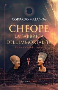 CHEOPE - LA FABBRICA DELL'IMMORTALITà La vera storia di chi eravamo di Corrado Malanga