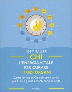 CHI, L'ENERGIA VITALE PER CURARE I TUOI ORGANI Come far fluire il Chi nel vostro corpo per tutto il giorno e mantenerlo in salute di Jost Sauer