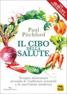 IL CIBO DELLA SALUTE Terapia alimentare secondo le tradizioni orientali e la nutrizione moderna di Paul Pitchford
