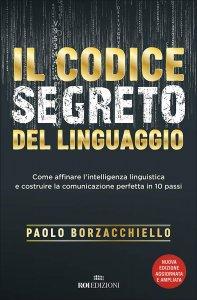 IL CODICE SEGRETO DEL LINGUAGGIO Come affinare l'intelligenza linguistica e costruire la comunicazione perfetta in 10 passi di Paolo Borzacchiello