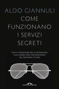 COME FUNZIONANO I SERVIZI SEGRETI (EBOOK) Dalla tradizione dello spionaggio alle guerre non convenzionali del prossimo futuro di Aldo Giannuli
