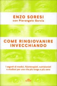 COME RINGIOVANIRE INVECCHIANDO I segreti di medici, fisioterapisti, nutrizionisti e studiosi per una vita più lunga e più sana di Enzo Soresi, Pierangelo Garzia