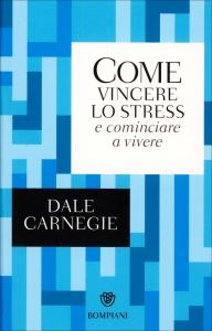 COME VINCERE LO STRESS E COMINCIARE A VIVERE di Dale Carnegie