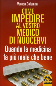 COME IMPEDIRE AL VOSTRO MEDICO DI NUOCERVI Quando la medicina fa più male che bene di Vernon Coleman